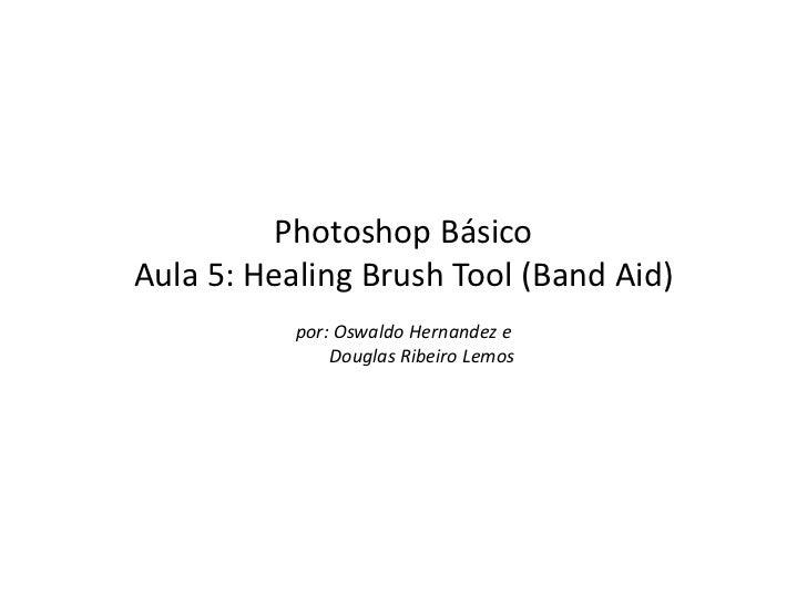 Photoshop BásicoAula 5: Healing Brush Tool (Band Aid)           por: Oswaldo Hernandez e               Douglas Ribeiro Lemos