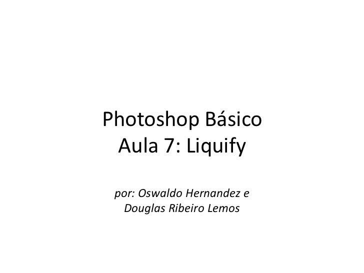 Photoshop Básico Aula 7: Liquify por: Oswaldo Hernandez e  Douglas Ribeiro Lemos