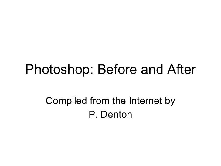 Photoshop: Before and After Compiled from the Internet by P. Denton