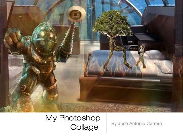 My Photoshop               By Jose Antonio Carrera     Collage