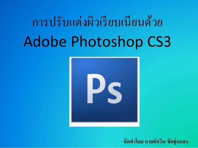 การปรับแต่งผิวเรียบเนียนด้วย Adobe Photoshop CS3 จัดทำโดย นำยอัศวิน ขัดชุ่มแสง