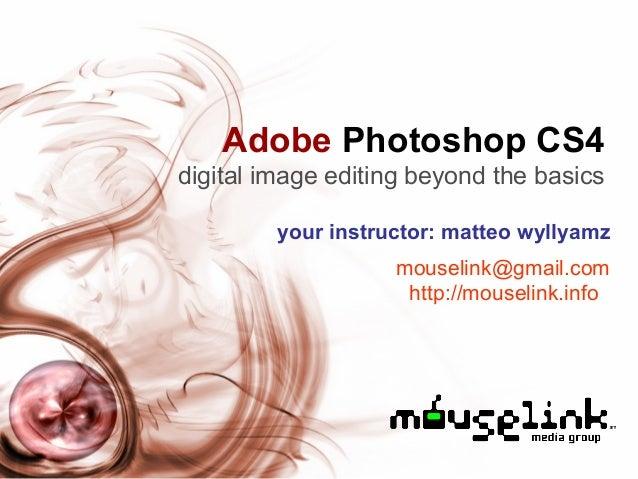 Adobe Photoshop CS4 digital image editing beyond the basics your instructor: matteo wyllyamz mouselink@gmail.com http://mo...