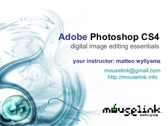 Adobe Photoshop CS4 digital image editing essentials your instructor: matteo wyllyamz mouselink@gmail.com http://mouselink...