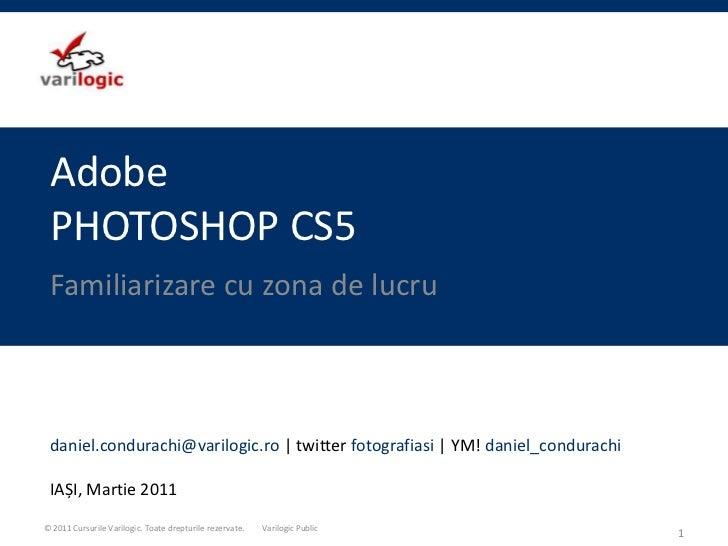 AdobePHOTOSHOP CS5<br />Familiarizare cu zona de lucru<br />1<br />daniel.condurachi@varilogic.ro| twitter fotografiasi | ...