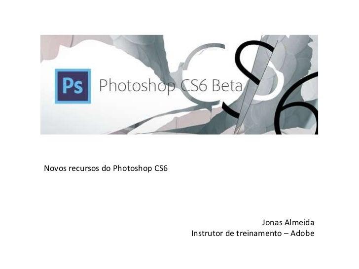 Novos recursos do Photoshop CS6 Jonas Almeida Instrutor de treinamento – Adobe