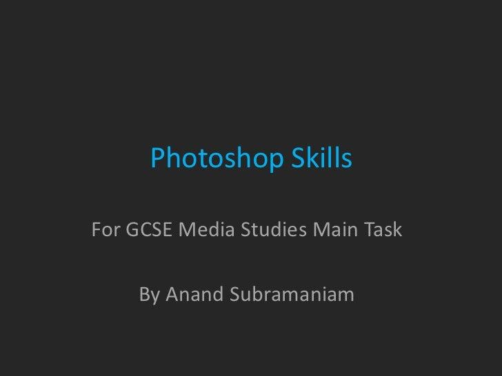 Photoshop SkillsFor GCSE Media Studies Main Task    By Anand Subramaniam