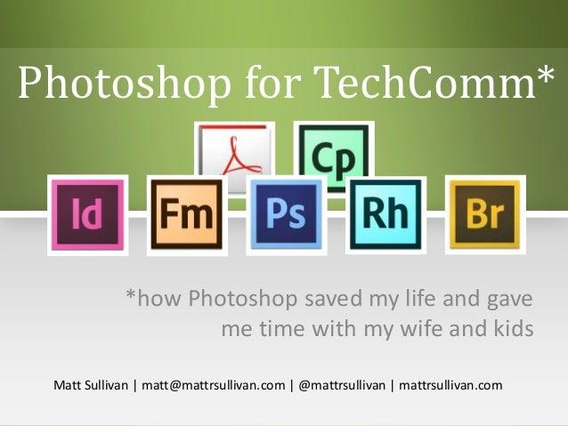 Photoshop for TechComm**how Photoshop saved my life and gaveme time with my wife and kidsMatt Sullivan | matt@mattrsulliva...
