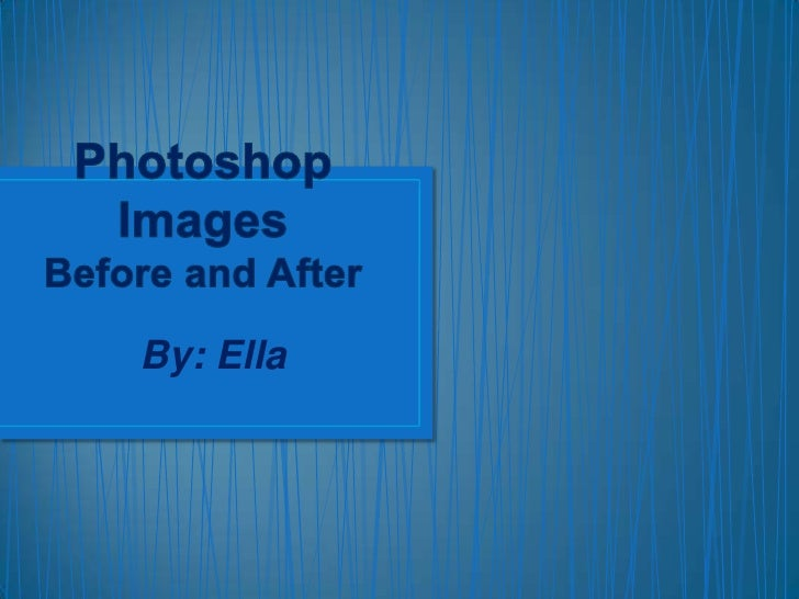 Photoshop ImagesBefore and After<br />By: Ella<br />