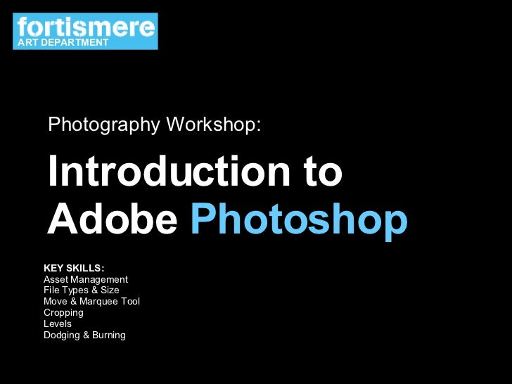 Introduction to Adobe  Photoshop Photography Workshop: KEY SKILLS: Asset Management File Types & Size Move & Marquee Tool ...