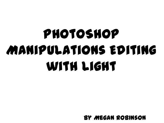 PhotoShop Manipulations Editing with Light  By Megan Robinson