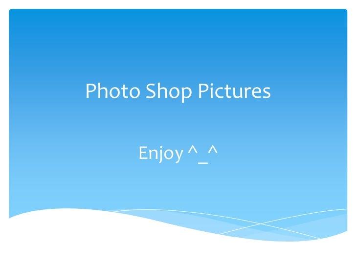 Photo Shop Pictures     Enjoy ^_^