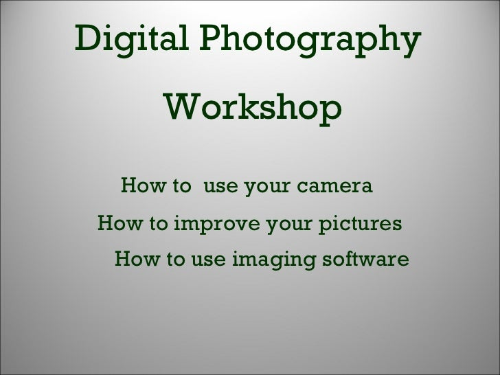 Digital Photography Workshop How to improve your pictures How to use imaging software How to  use your camera