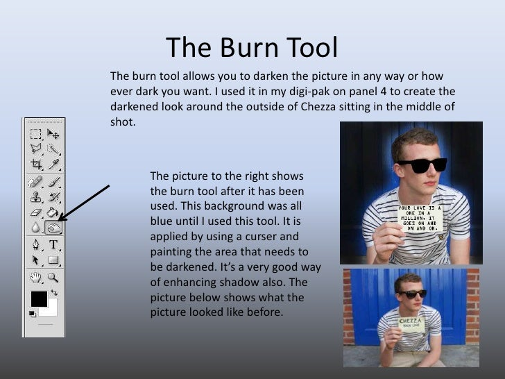 The Burn Tool<br />The burn tool allows you to darken the picture in any way or how ever dark you want. I used it in my di...