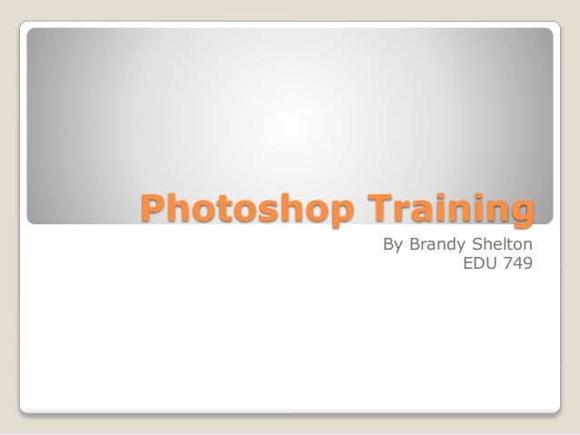 Photoshop Training By Brandy Shelton EDU 749