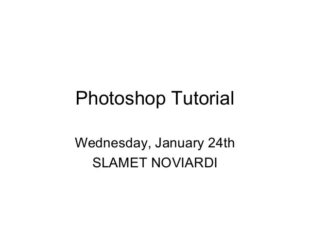 Photoshop TutorialWednesday, January 24thSLAMET NOVIARDI