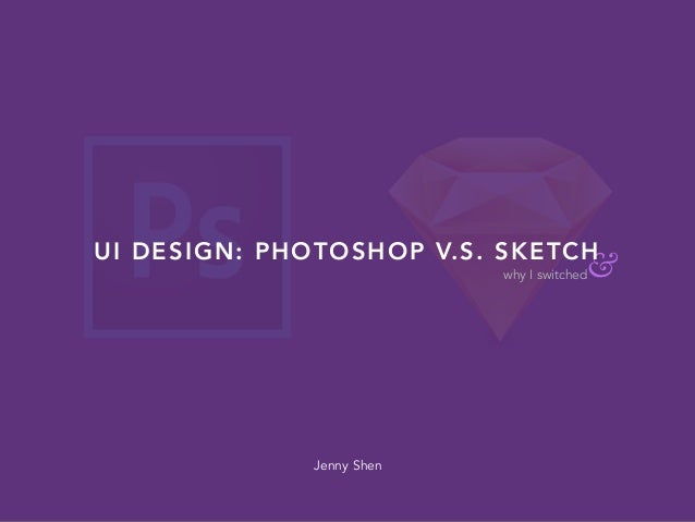 &why I switched UI DESIGN: PHOTOSHOP V.S. SKETCH Jenny Shen