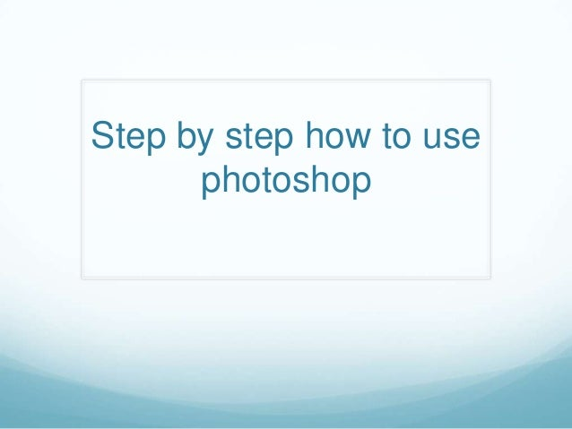 Step by step how to use      photoshop
