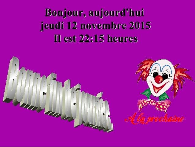 Bonjour, aujourd'huiBonjour, aujourd'hui jeudi 12 novembre 2015jeudi 12 novembre 2015 Il estIl est 22:1522:15 heuresheures