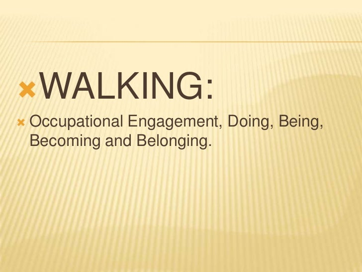 WALKING:   Occupational Engagement, Doing, Being,    Becoming and Belonging.
