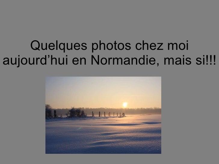 Quelques photos chez moi aujourd'hui en Normandie, mais si!!!