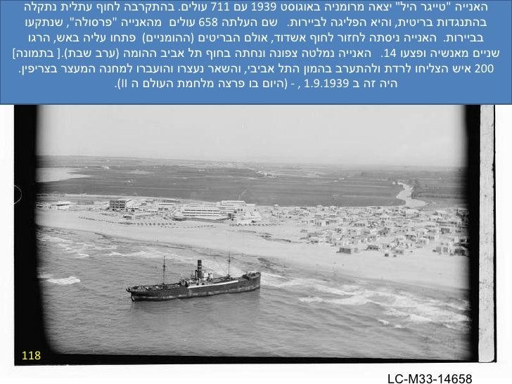 """118 האנייה  """" טייגר היל """"  יצאה מרומניה באוגוסט  1939  עם  711  עולים .  בהתקרבה לחוף עתלית נתקלה בהתנגדות בריטי..."""