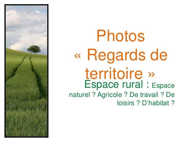 Espace rural : Espace naturel ? Agricole ? De travail ? De loisirs ? D'habitat ? Photos « Regards de territoire »