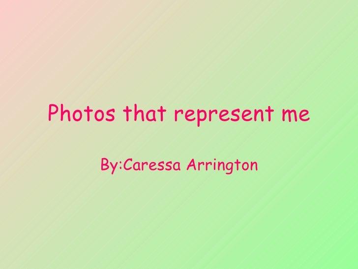 Photos that represent me By:Caressa Arrington