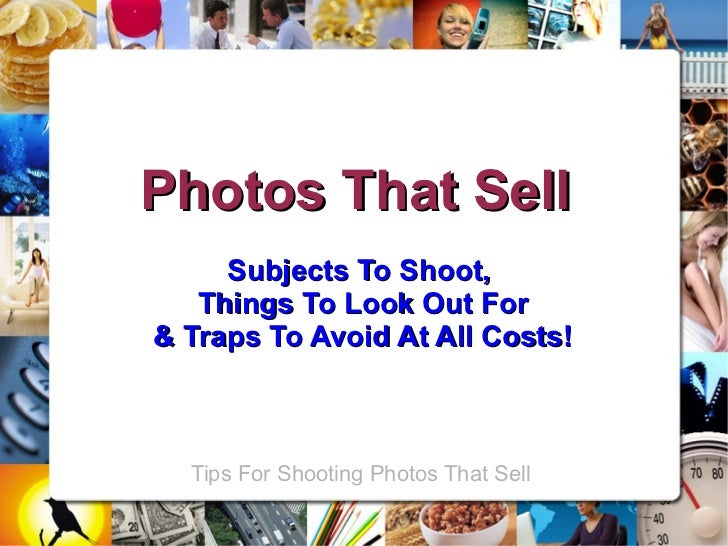 Photos That Sell     Subjects To Shoot,   Things To Look Out For& Traps To Avoid At All Costs!  Tips For Shooting Photos T...