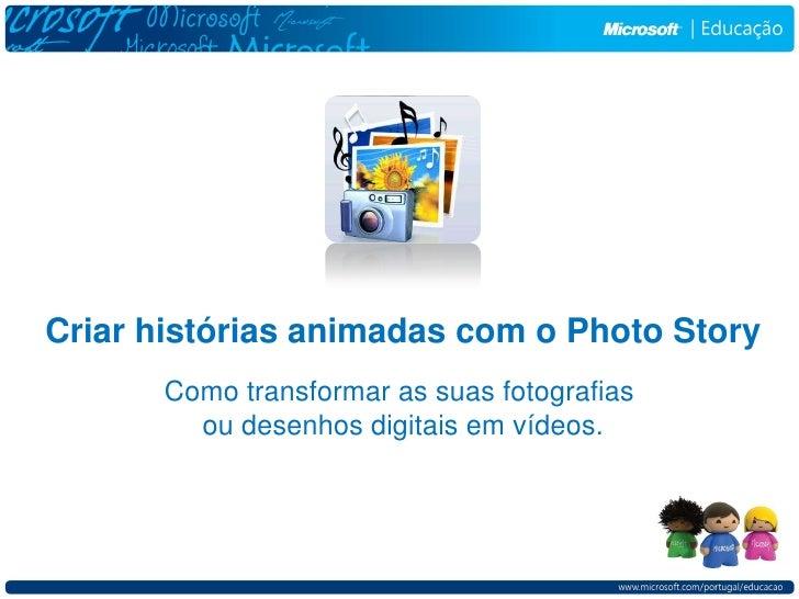Criar histórias animadas com o Photo Story       Como transformar as suas fotografias         ou desenhos digitais em víde...