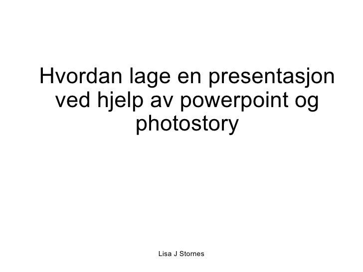 Hvordan lage en presentasjon ved hjelp av powerpoint og photostory Lisa J Stornes