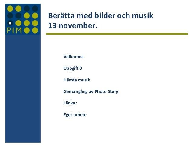 Berätta med bilder och musik 13 november.  Välkomna Uppgift 3 Hämta musik Genomgång av Photo Story Länkar Eget arbete