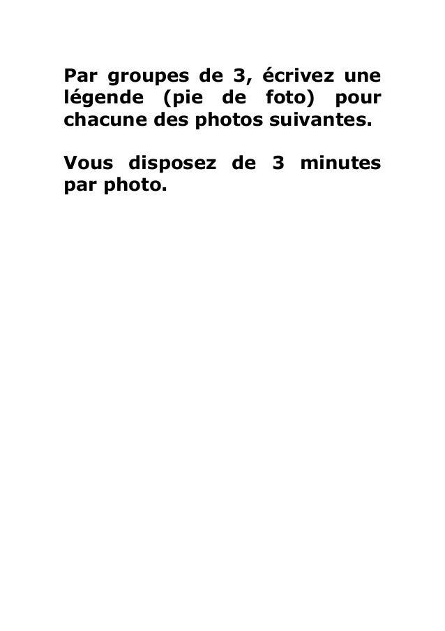 Par groupes de 3, écrivez unelégende (pie de foto) pourchacune des photos suivantes.Vous disposez de 3 minutespar photo.