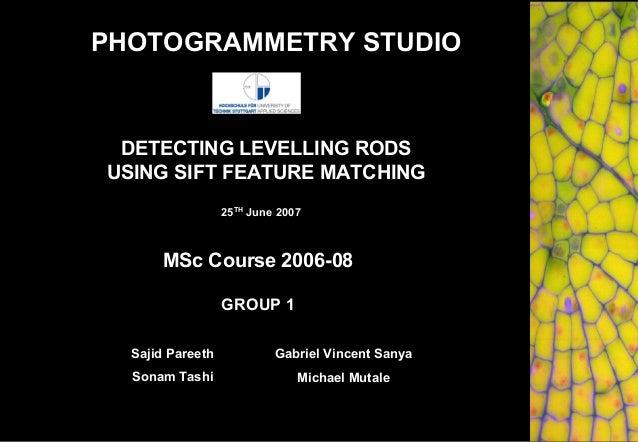 DETECTING LEVELLING RODS USING SIFT FEATURE MATCHING GROUP 1 MSc Course 2006-08 25TH June 2007 Sajid Pareeth Sonam Tashi G...