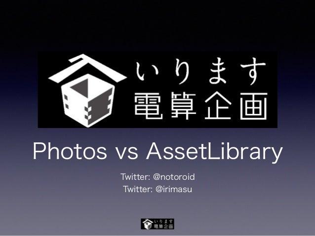 Photos vs AssetLibrary Twitter: @notoroid Twitter: @irimasu