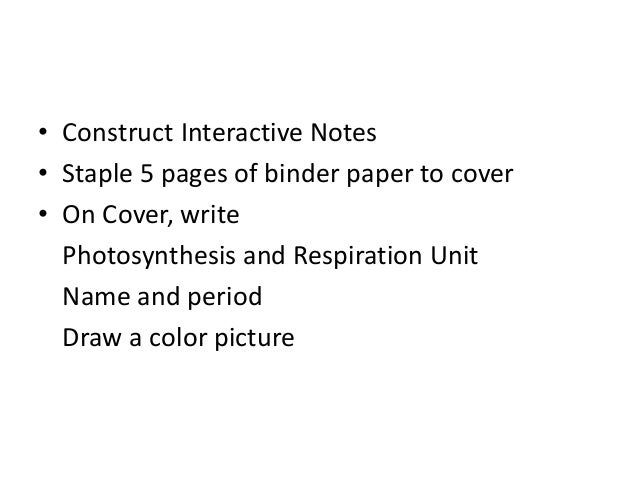 • Construct Interactive Notes • Staple 5 pages of binder paper to cover • On Cover, write Photosynthesis and Respiration U...