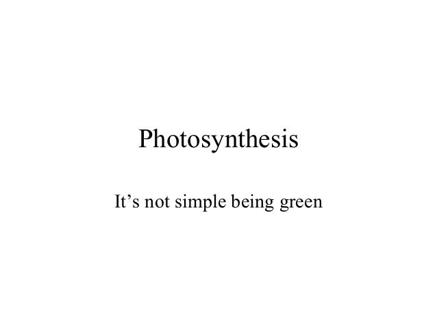Photosynthesis It's not simple being green