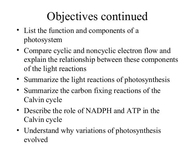 Objectives continued • List the function and components of a photosystem • Compare cyclic and noncyclic electron flow and ...
