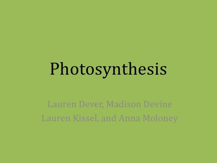 Photosynthesis<br />Lauren Dever, Madison Devine<br />Lauren Kissel, and Anna Moloney<br />