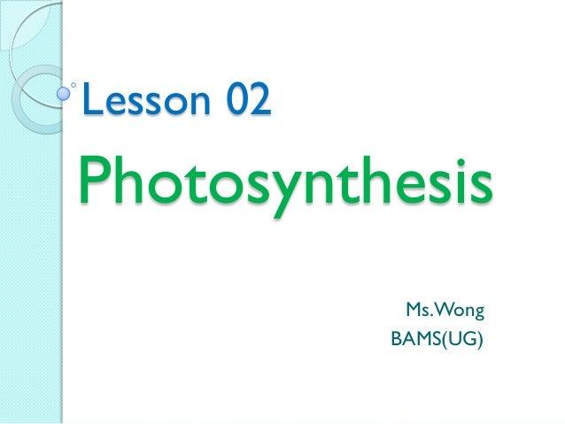 Photosynthesis Ms.Wong BAMS(UG) Lesson 02