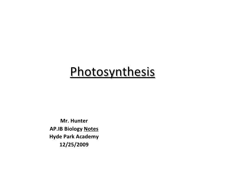 Photosynthesis Mr. Hunter AP.IB Biology  Notes Hyde Park Academy 12/25/2009