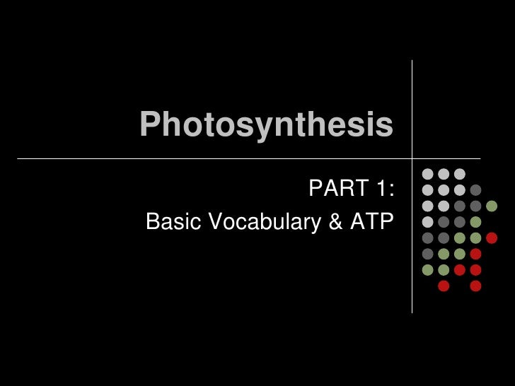 Photosynthesis<br />PART 1:  <br />Basic Vocabulary & ATP<br />