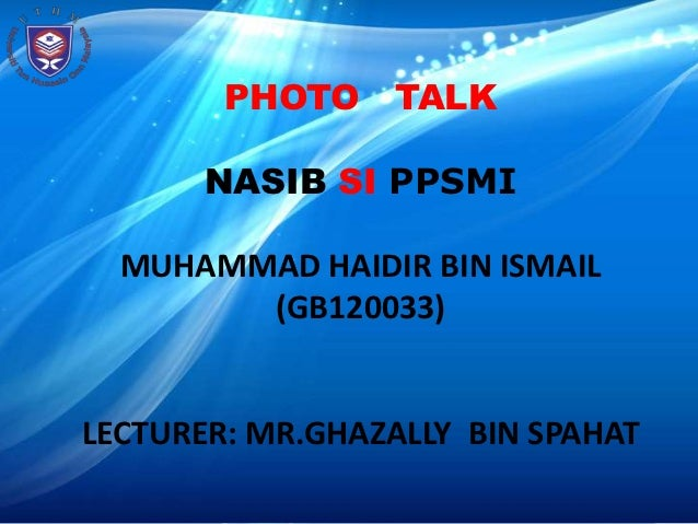 PHOTO TALK       NASIB SI PPSMI  MUHAMMAD HAIDIR BIN ISMAIL        (GB120033)LECTURER: MR.GHAZALLY BIN SPAHAT