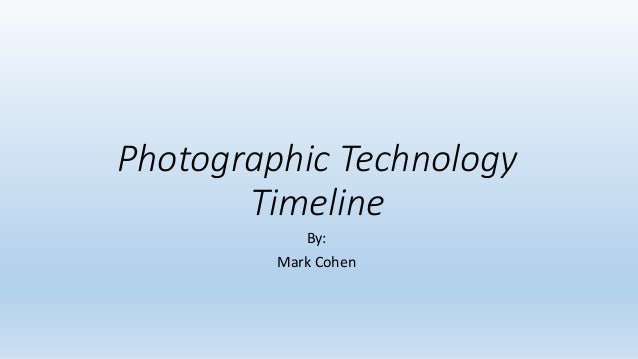 Photographic Technology Timeline By: Mark Cohen