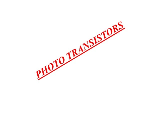 PHOTO TRANSISITORS • A junction transistor that may have only collector and emitter leads or also a base lead, with the ba...