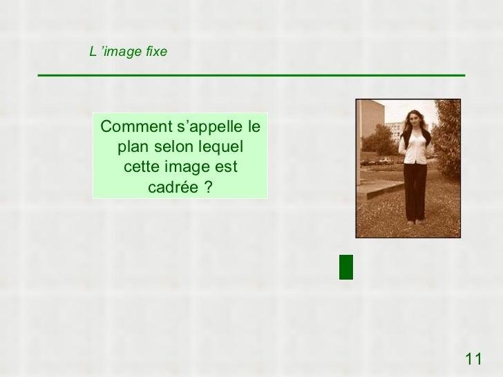 L 'image fixe Comment s'appelle le   plan selon lequel    cette image est       cadrée ?                        11