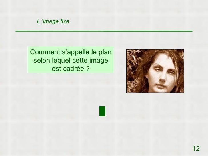 L 'image fixeComment s'appelle le plan selon lequel cette image       est cadrée ?                            12