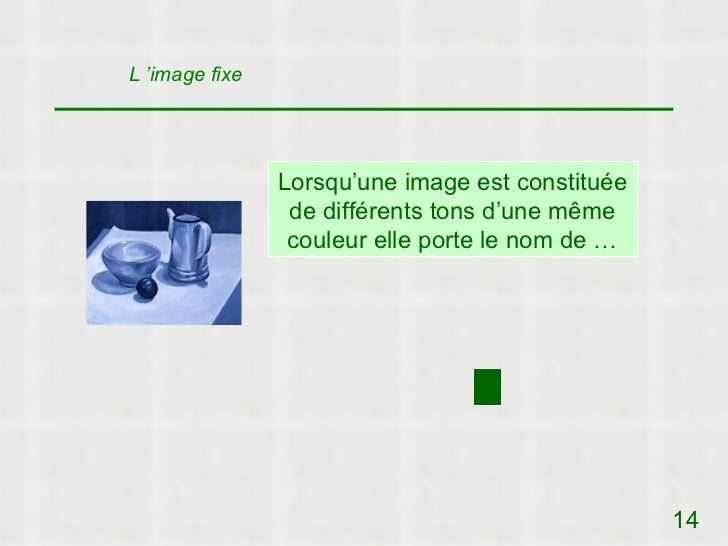 L 'image fixe                Lorsqu'une image est constituée                 de différents tons d'une même                ...