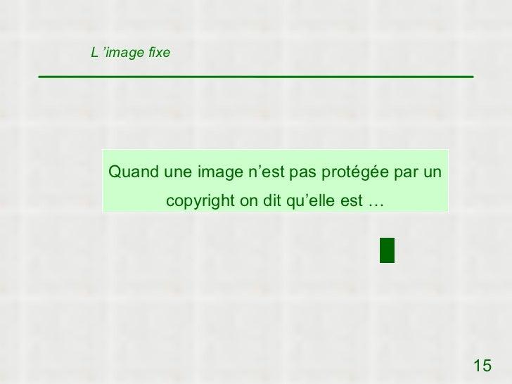 L 'image fixe  Quand une image n'est pas protégée par un            copyright on dit qu'elle est …                        ...
