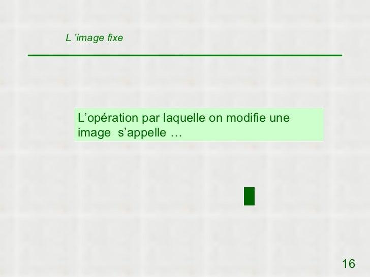 L 'image fixe  L'opération par laquelle on modifie une  image s'appelle …                                            16