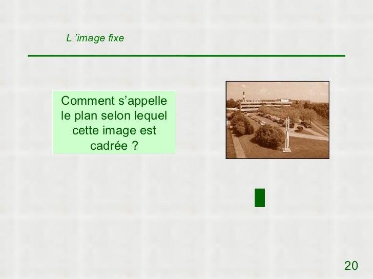L 'image fixeComment s'appellele plan selon lequel  cette image est      cadrée ?                       20